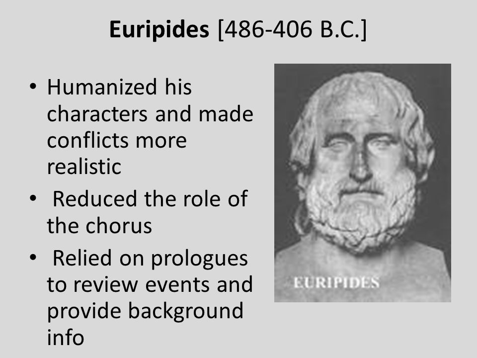 Euripides [486-406 B.C.] Humanized his characters and made conflicts more realistic. Reduced the role of the chorus.